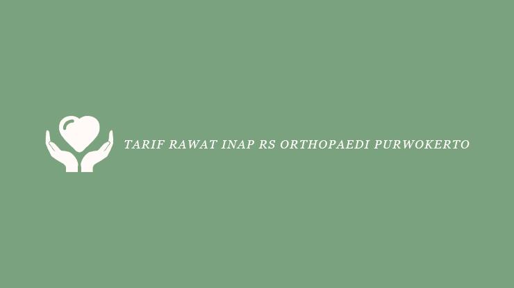 Tarif Rawat Inap RS Orthopaedi Purwokerto