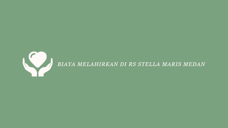 Biaya Melahirkan di RS Stela Maris Medan