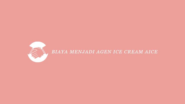 Biaya Menjadi Agen Ice Cream Aice
